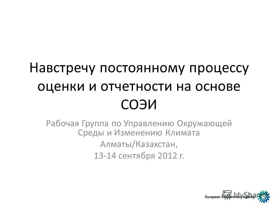 Навстречу постоянному процессу оценки и отчетности на основе СОЭИ Рабочая Группа по Управлению Окружающей Среды и Изменению Климата Алматы/Казахстан, 13-14 сентября 2012 г.