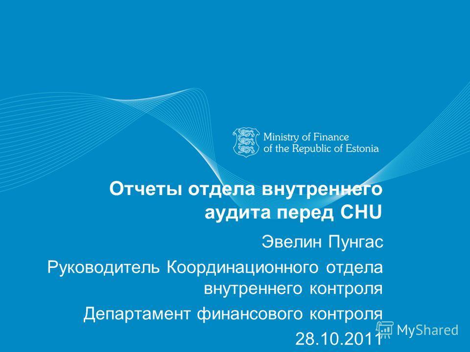 Отчеты отдела внутреннего аудита перед CHU Эвелин Пунгас Руководитель Координационного отдела внутреннего контроля Департамент финансового контроля 28.10.2011
