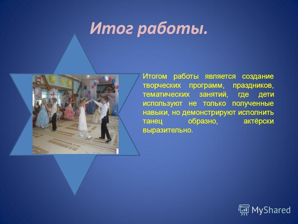 Итог работы. Итогом работы является создание творческих программ, праздников, тематических занятий, где дети используют не только полученные навыки, но демонстрируют исполнить танец образно, актёрски выразительно.