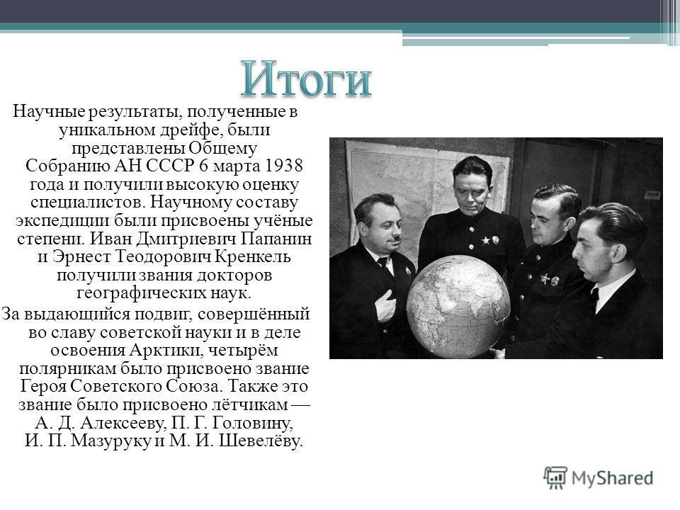 Научные результаты, полученные в уникальном дрейфе, были представлены Общему Собранию АН СССР 6 марта 1938 года и получили высокую оценку специалистов. Научному составу экспедиции были присвоены учёные степени. Иван Дмитриевич Папанин и Эрнест Теодор