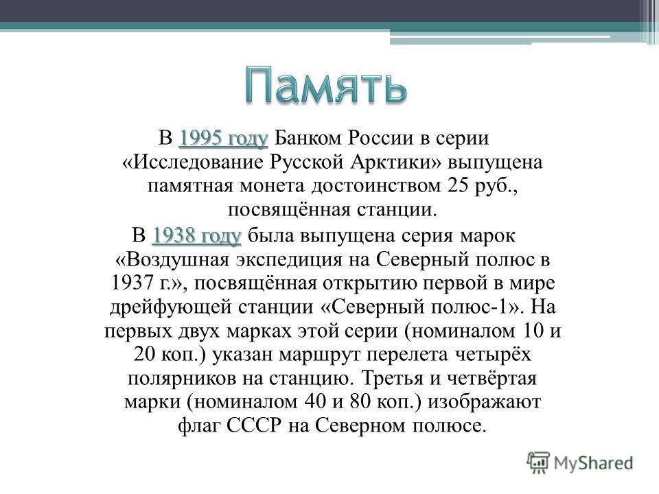 1995 году В 1995 году Банком России в серии «Исследование Русской Арктики» выпущена памятная монета достоинством 25 руб., посвящённая станции. 1938 году В 1938 году была выпущена серия марок «Воздушная экспедиция на Северный полюс в 1937 г.», посвящё