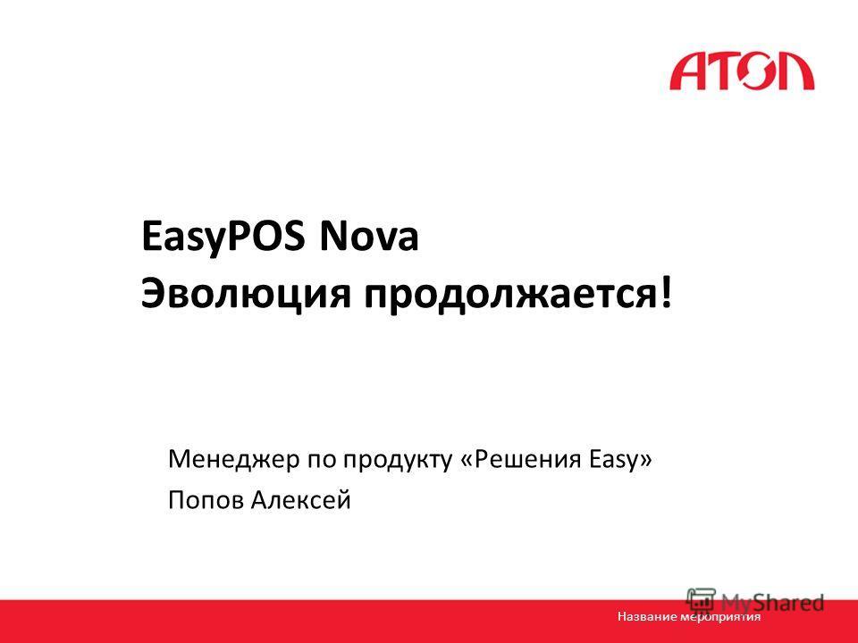 EasyPOS Nova Эволюция продолжается! Менеджер по продукту «Решения Easy» Попов Алексей Название мероприятия