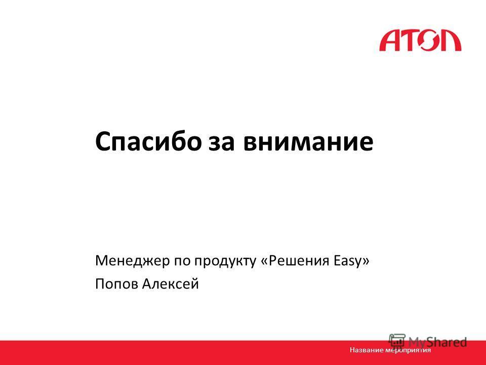 Спасибо за внимание Менеджер по продукту «Решения Easy» Попов Алексей Название мероприятия