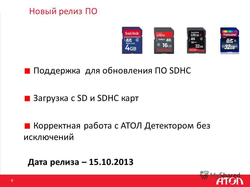 Новый релиз ПО 9 Дата релиза – 15.10.2013 Поддержка для обновления ПО SDHC Загрузка с SD и SDHC карт Корректная работа с АТОЛ Детектором без исключений