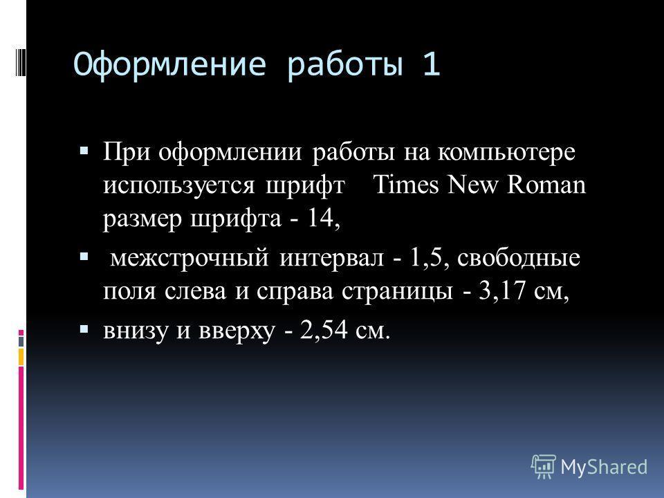 Оформление работы 1 При оформлении работы на компьютере используется шрифт Times New Roman размер шрифта - 14, межстрочный интервал - 1,5, свободные поля слева и справа страницы - 3,17 см, внизу и вверху - 2,54 см.