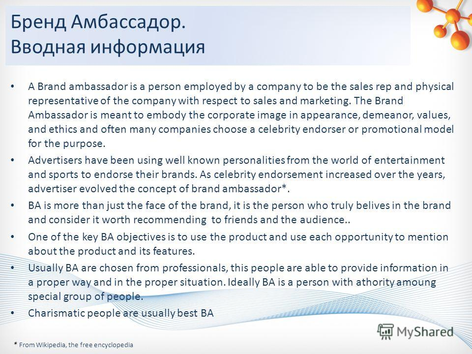 Бренд Амбассадор. Вводная информация A Brand ambassador is a person employed by a company to be the sales rep and physical representative of the company with respect to sales and marketing. The Brand Ambassador is meant to embody the corporate image