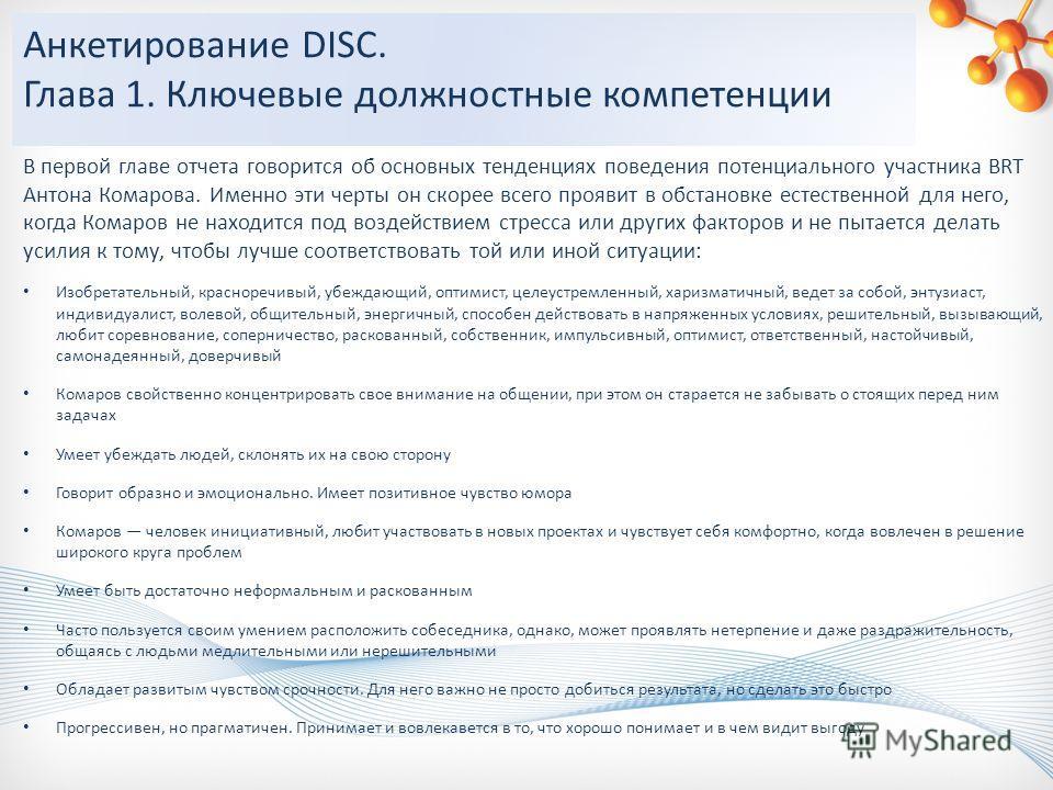 Анкетирование DISC. Глава 1. Ключевые должностные компетенции В первой главе отчета говорится об основных тенденциях поведения потенциального участника BRT Антона Комарова. Именно эти черты он скорее всего проявит в обстановке естественной для него,