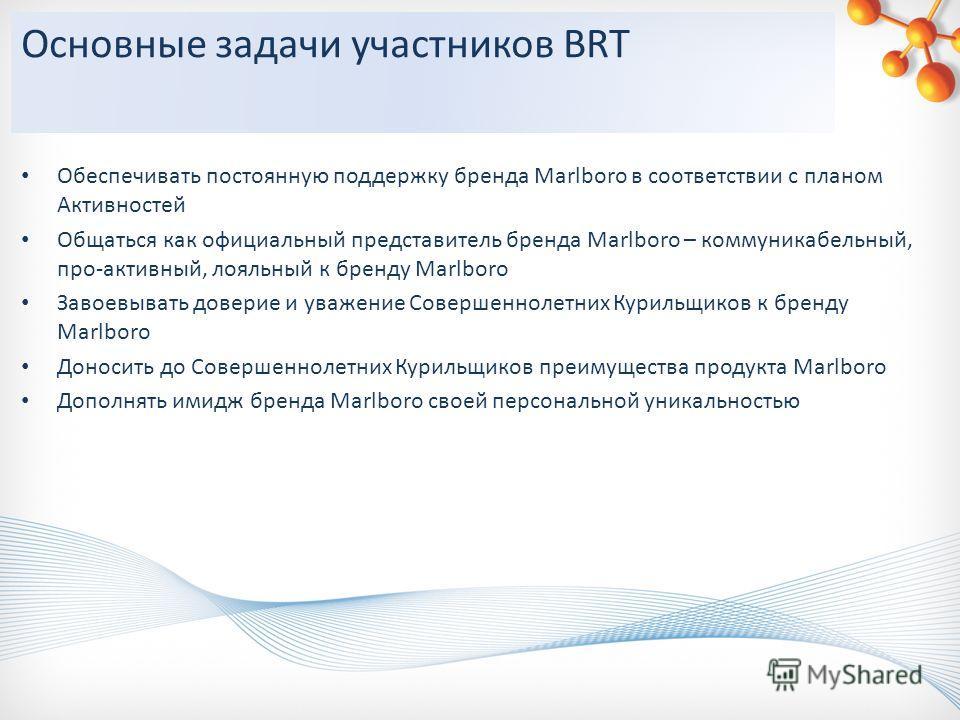 Основные задачи участников BRT Обеспечивать постоянную поддержку бренда Marlboro в соответствии с планом Активностей Общаться как официальный представитель бренда Marlboro – коммуникабельный, про-активный, лояльный к бренду Marlboro Завоевывать довер