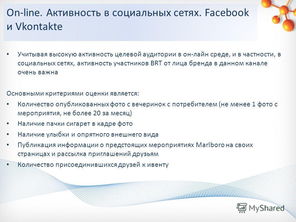 On-line. Активность в социальных сетях. Facebook и Vkontakte Учитывая высокую активность целевой аудитории в он-лайн среде, и в частности, в социальных сетях, активность участников BRT от лица бренда в данном канале очень важна Основными критериями о