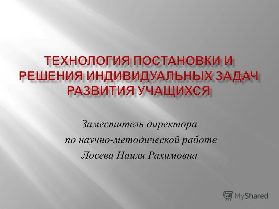 Заместитель директора по научно - методической работе Лосева Наиля Рахимовна