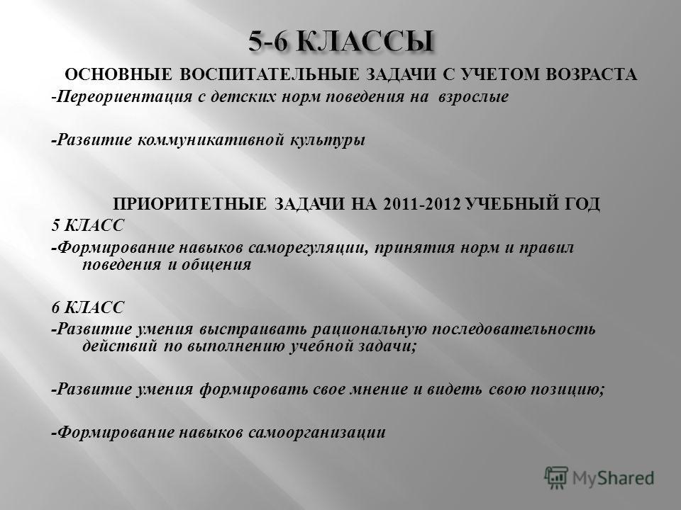 ОСНОВНЫЕ ВОСПИТАТЕЛЬНЫЕ ЗАДАЧИ С УЧЕТОМ ВОЗРАСТА - Переориентация с детских норм поведения на взрослые - Развитие коммуникативной культуры ПРИОРИТЕТНЫЕ ЗАДАЧИ НА 2011-2012 УЧЕБНЫЙ ГОД 5 КЛАСС - Формирование навыков саморегуляции, принятия норм и прав