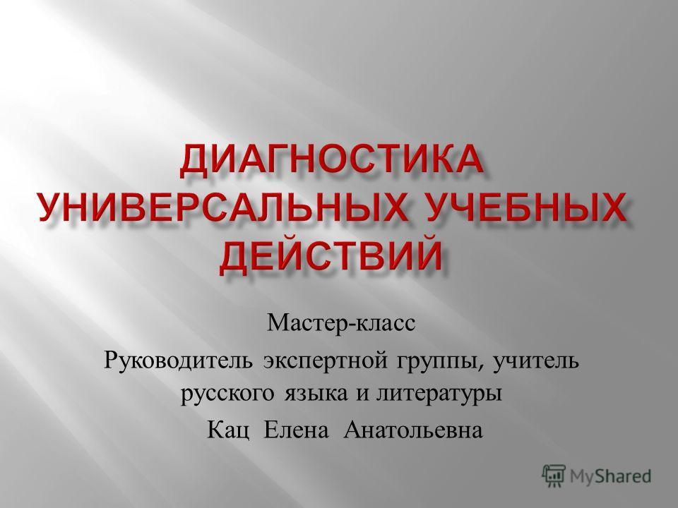 Мастер - класс Руководитель экспертной группы, учитель русского языка и литературы Кац Елена Анатольевна