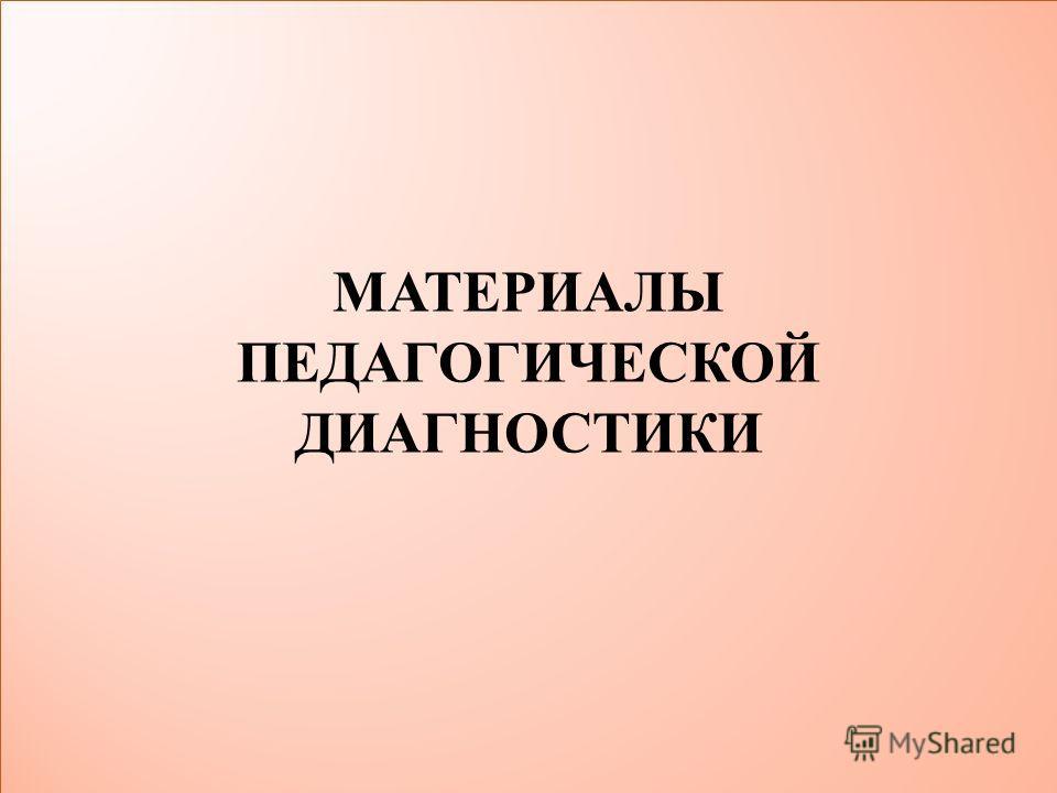 МАТЕРИАЛЫ ПЕДАГОГИЧЕСКОЙ ДИАГНОСТИКИ МАТЕРИАЛЫ ПЕДАГОГИЧЕСКОЙ ДИАГНОСТИКИ