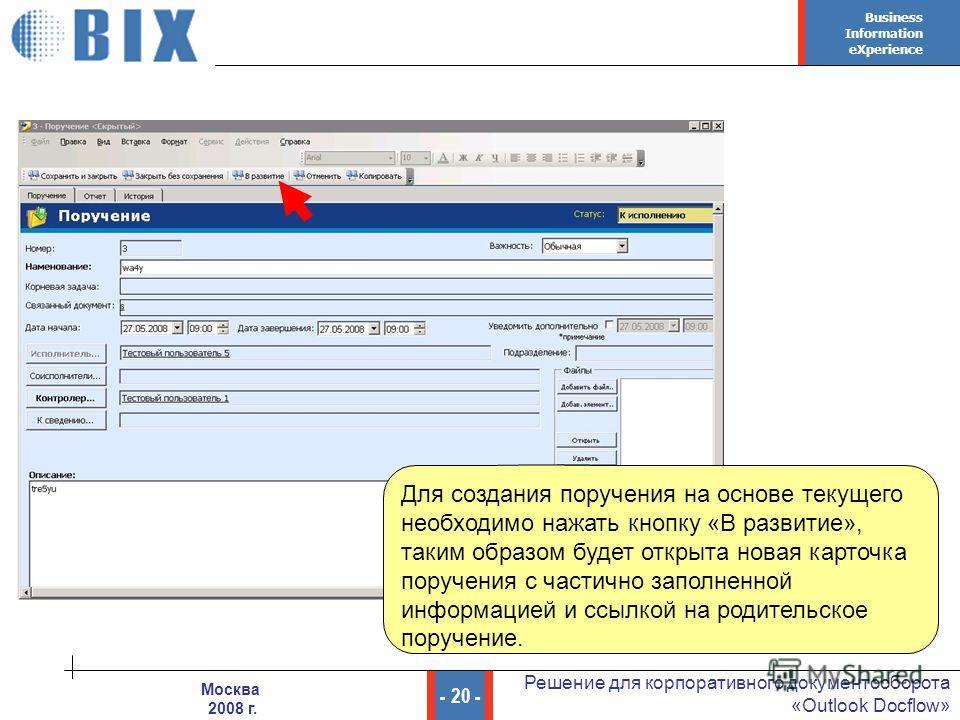 Business Information eXperience - 20 - Решение для корпоративного документооборота «Outlook Docflow» Москва 2008 г. Для создания поручения на основе текущего необходимо нажать кнопку «В развитие», таким образом будет открыта новая карточка поручения