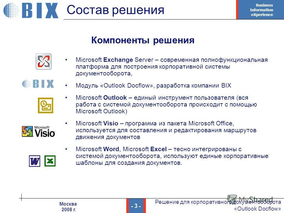 Business Information eXperience - 3 - Решение для корпоративного документооборота «Outlook Docflow» Москва 2008 г. Состав решения Microsoft Exchange Server – современная полнофункциональная платформа для построения корпоративной системы документообор