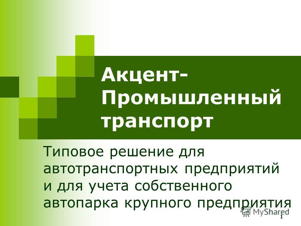 1 Акцент- Промышленный транспорт Типовое решение для автотранспортных предприятий и для учета собственного автопарка крупного предприятия