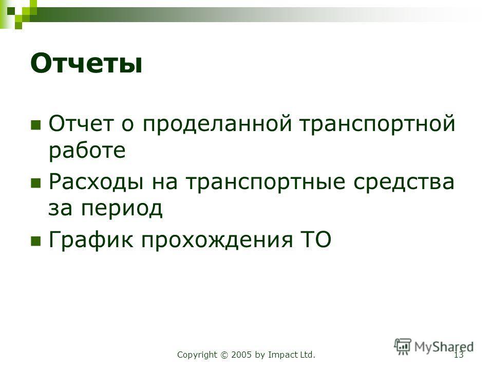 Copyright © 2005 by Impact Ltd.13 Отчеты Отчет о проделанной транспортной работе Расходы на транспортные средства за период График прохождения ТО