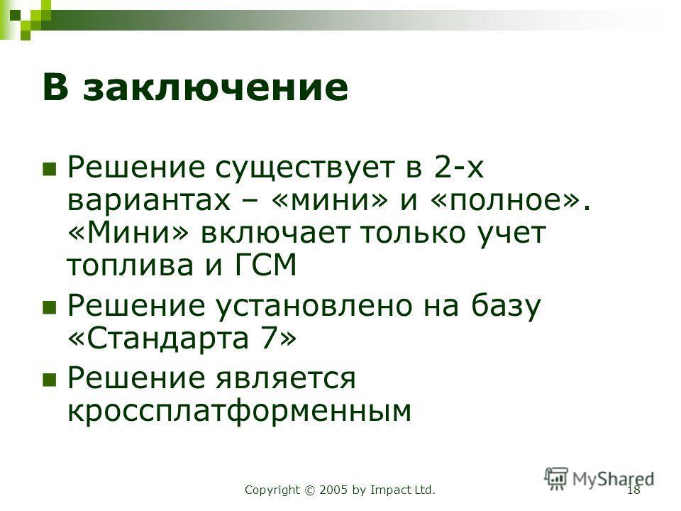 Copyright © 2005 by Impact Ltd.18 В заключение Решение существует в 2-х вариантах – «мини» и «полное». «Мини» включает только учет топлива и ГСМ Решение установлено на базу «Стандарта 7» Решение является кроссплатформенным