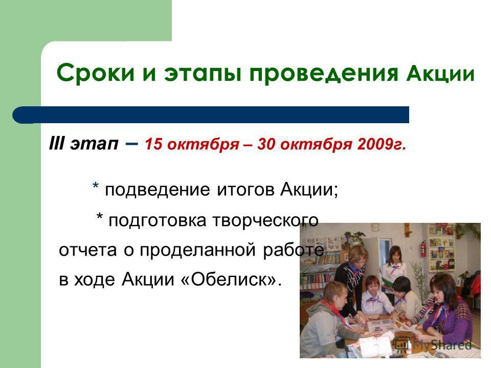 Сроки и этапы проведения Акции III этап – 15 октября – 30 октября 2009г. * подведение итогов Акции; * подготовка творческого отчета о проделанной работе в ходе Акции «Обелиск».