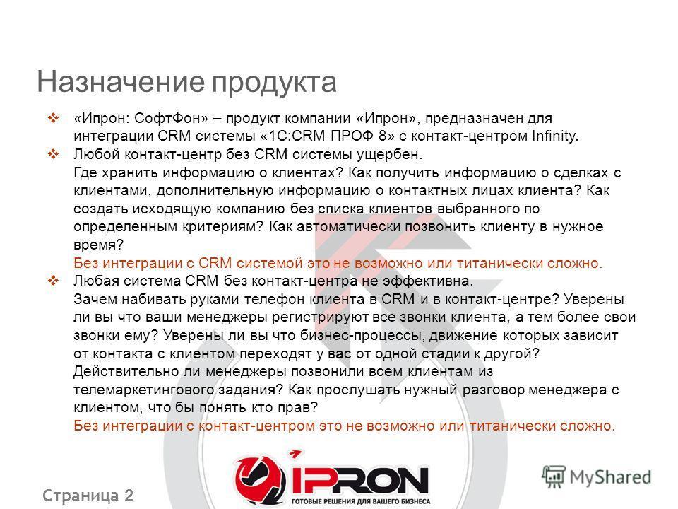 Страница 2 «Ипрон: СофтФон» – продукт компании «Ипрон», предназначен для интеграции CRM системы «1С:CRM ПРОФ 8» с контакт-центром Infinity. Любой контакт-центр без CRM системы ущербен. Где хранить информацию о клиентах? Как получить информацию о сдел