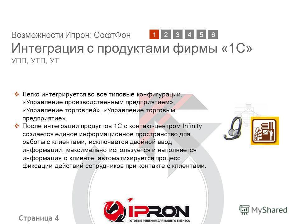Страница 4 Возможности Ипрон: СофтФон Интеграция с продуктами фирмы «1С» УПП, УТП, УТ 21345 Легко интегрируется во все типовые конфигурации. «Управление производственным предприятием», «Управление торговлей», «Управление торговым предприятие». После