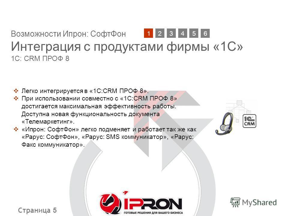Страница 5 Возможности Ипрон: СофтФон Интеграция с продуктами фирмы «1С» 1С: CRM ПРОФ 8 21345 Легко интегрируется в «1С:CRM ПРОФ 8». При использовании совместно с «1С:CRM ПРОФ 8» достигается максимальная эффективность работы. Доступна новая функциона