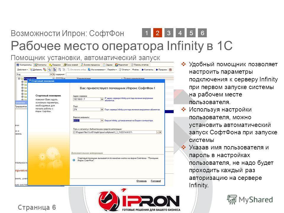 Страница 6 Возможности Ипрон: СофтФон Рабочее место оператора Infinity в 1С Помощник установки, автоматический запуск 21345 Удобный помощник позволяет настроить параметры подключения к серверу Infinity при первом запуске системы на рабочем месте поль
