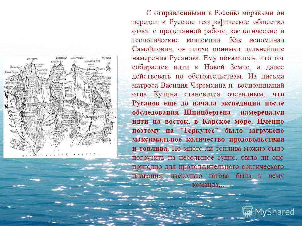 С отправленными в Россию моряками он передал в Русское географическое общество отчет о проделанной работе, зоологические и геологические коллекции. Как вспоминал Самойлович, он плохо понимал дальнейшие намерения Русанова. Ему показалось, что тот соби