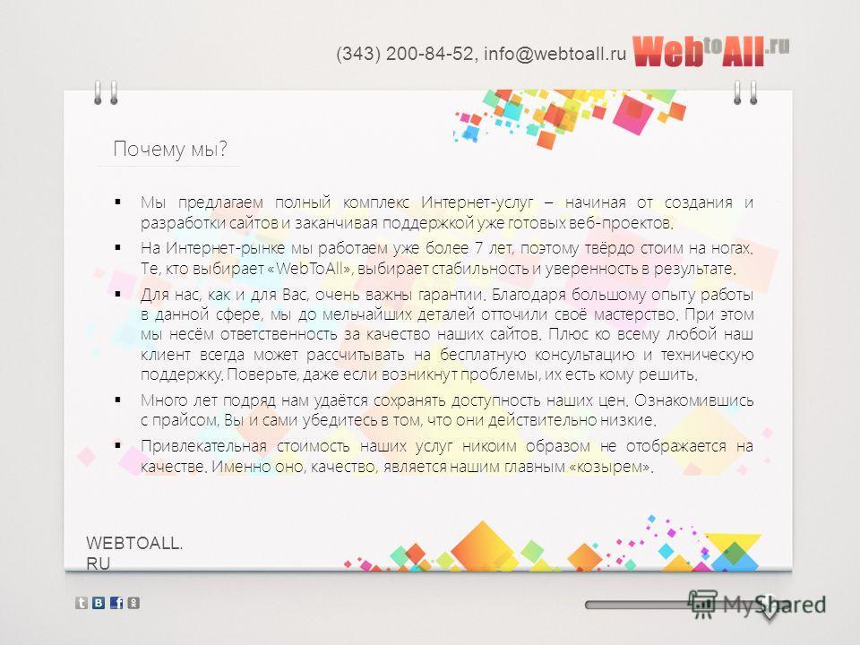 WEBTOALL. RU Мы предлагаем полный комплекс Интернет-услуг – начиная от создания и разработки сайтов и заканчивая поддержкой уже готовых веб-проектов. На Интернет-рынке мы работаем уже более 7 лет, поэтому твёрдо стоим на ногах. Те, кто выбирает «WebT