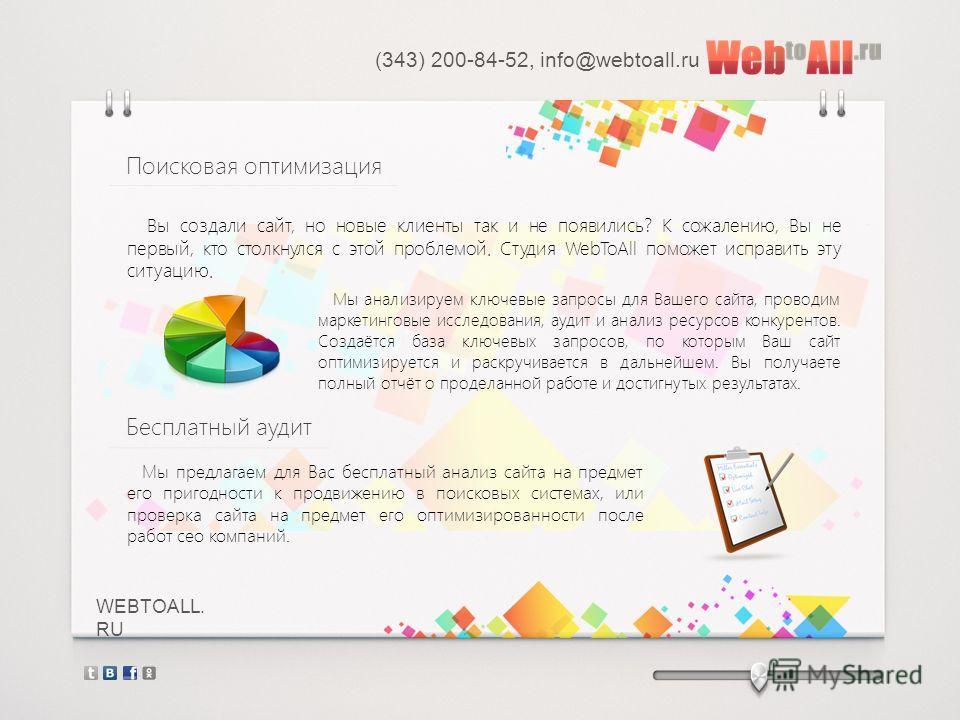 WEBTOALL. RU Вы создали сайт, но новые клиенты так и не появились? К сожалению, Вы не первый, кто столкнулся с этой проблемой. Студия WebToAll поможет исправить эту ситуацию. (343) 200-84-52, info@webtoall.ru Поисковая оптимизация Мы анализируем ключ