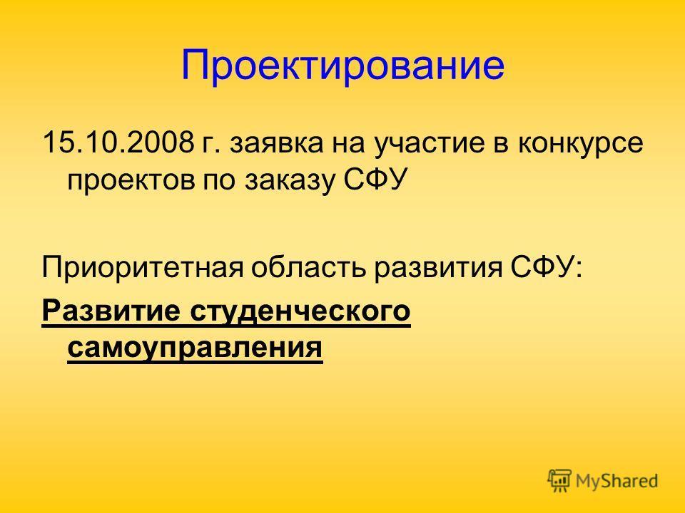 Проектирование 15.10.2008 г. заявка на участие в конкурсе проектов по заказу СФУ Приоритетная область развития СФУ: Развитие студенческого самоуправления