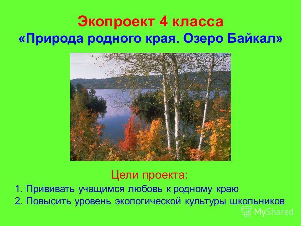 Экопроект 4 класса «Природа родного края. Озеро Байкал» Цели проекта: 1.Прививать учащимся любовь к родному краю 2.Повысить уровень экологической культуры школьников