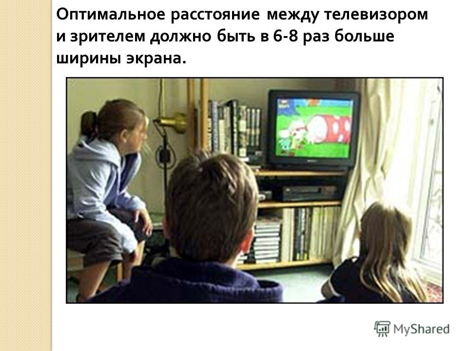 Оптимальное расстояние между телевизором и зрителем должно быть в 6-8 раз больше ширины экрана.