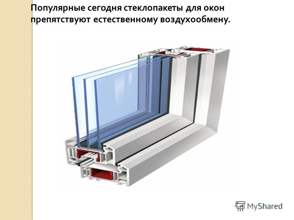 Популярные сегодня стеклопакеты для окон препятствуют естественному воздухообмену.