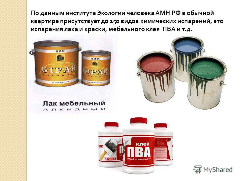 По данным института Экологии человека АМН РФ в обычной квартире присутствует до 150 видов химических испарений, это испарения лака и краски, мебельного клея ПВА и т.д.