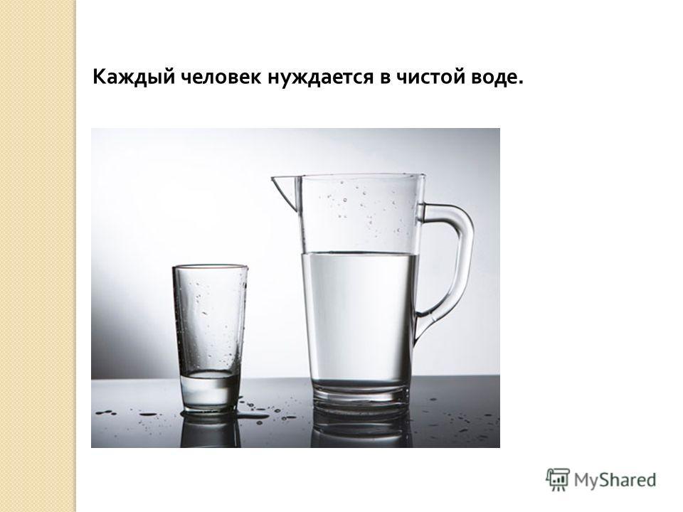 Каждый человек нуждается в чистой воде.