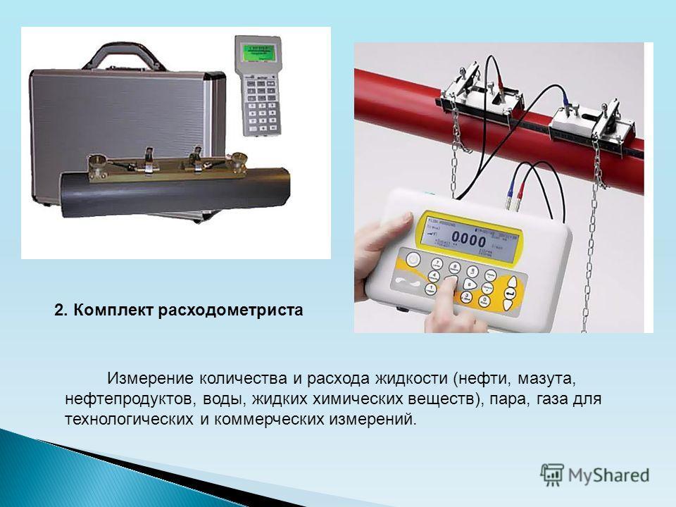 2. Комплект расходометриста Измерение количества и расхода жидкости (нефти, мазута, нефтепродуктов, воды, жидких химических веществ), пара, газа для технологических и коммерческих измерений.