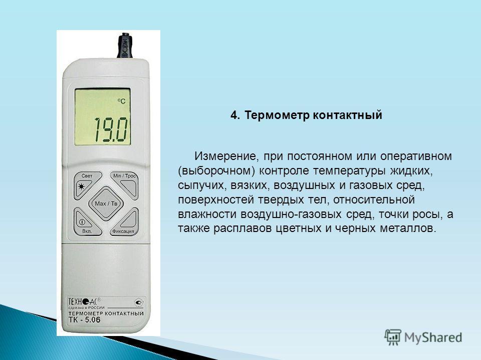4. Термометр контактный Измерение, при постоянном или оперативном (выборочном) контроле температуры жидких, сыпучих, вязких, воздушных и газовых сред, поверхностей твердых тел, относительной влажности воздушно-газовых сред, точки росы, а также распла