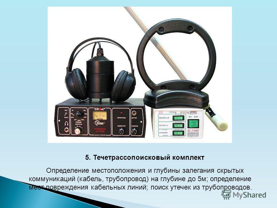 5. Течетрассопоисковый комплект Определение местоположения и глубины залегания скрытых коммуникаций (кабель, трубопровод) на глубине до 5м; определение мест повреждения кабельных линий; поиск утечек из трубопроводов.