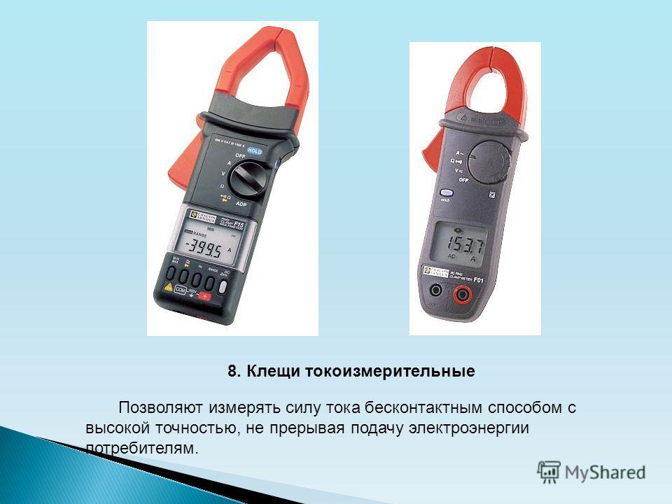8. Клещи токоизмерительные Позволяют измерять силу тока бесконтактным способом с высокой точностью, не прерывая подачу электроэнергии потребителям.