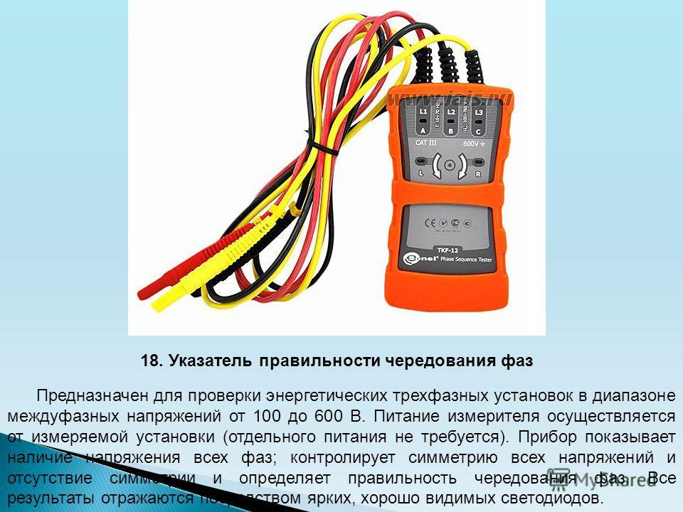 18. Указатель правильности чередования фаз Предназначен для проверки энергетических трехфазных установок в диапазоне междуфазных напряжений от 100 до 600 В. Питание измерителя осуществляется от измеряемой установки (отдельного питания не требуется).