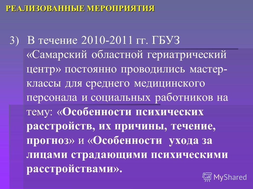 3) В течение 2010-2011 гг. ГБУЗ «Самарский областной гериатрический центр» постоянно проводились мастер- классы для среднего медицинского персонала и социальных работников на тему: «Особенности психических расстройств, их причины, течение, прогноз» и