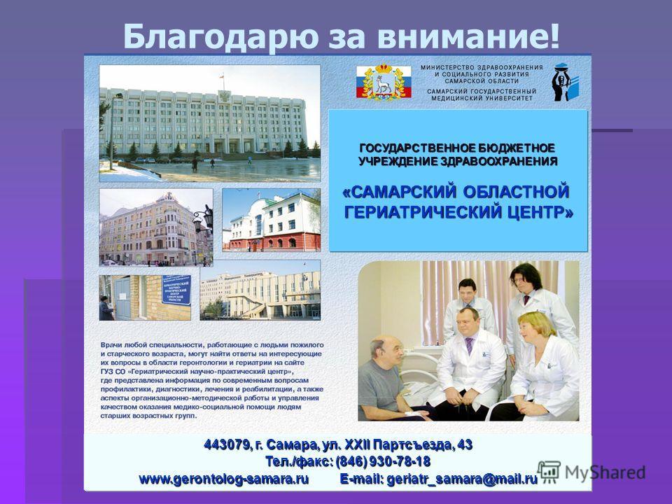 443079, г. Самара, ул. XXII Партсъезда, 43 Тел./факс: (846) 930-78-18 Тел./факс: (846) 930-78-18 www.gerontolog-samara.ru E-mail: geriatr_samara@mail.ru Благодарю за внимание! ГОСУДАРСТВЕННОЕ БЮДЖЕТНОЕ УЧРЕЖДЕНИЕ ЗДРАВООХРАНЕНИЯ «САМАРСКИЙ ОБЛАСТНОЙ