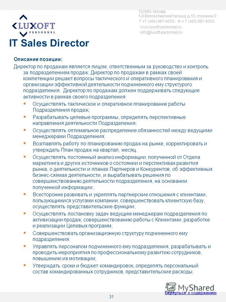31 IT Sales Director Описание позиции: Директор по продажам является лицом, ответственным за руководство и контроль за подразделением продаж. Директор по продажам в рамках своей компетенции решает вопросы тактического и оперативного планирования и ор