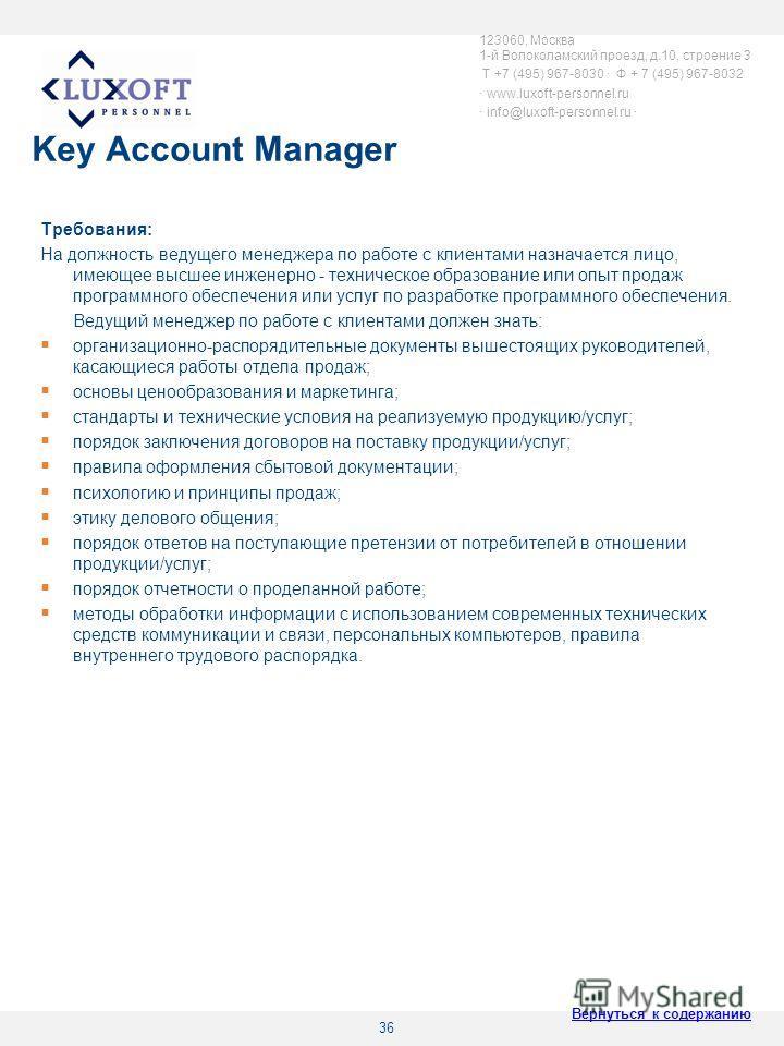 36 Key Account Manager Требования: На должность ведущего менеджера по работе с клиентами назначается лицо, имеющее высшее инженерно - техническое образование или опыт продаж программного обеспечения или услуг по разработке программного обеспечения. В