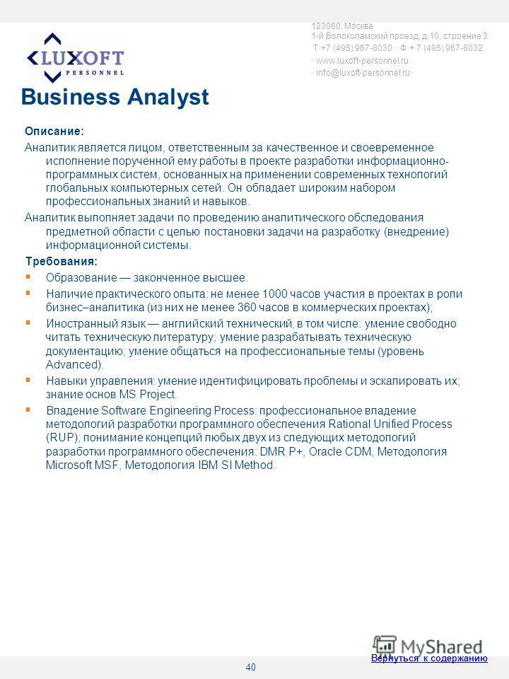 40 Business Analyst Описание: Аналитик является лицом, ответственным за качественное и своевременное исполнение порученной ему работы в проекте разработки информационно- программных систем, основанных на применении современных технологий глобальных к