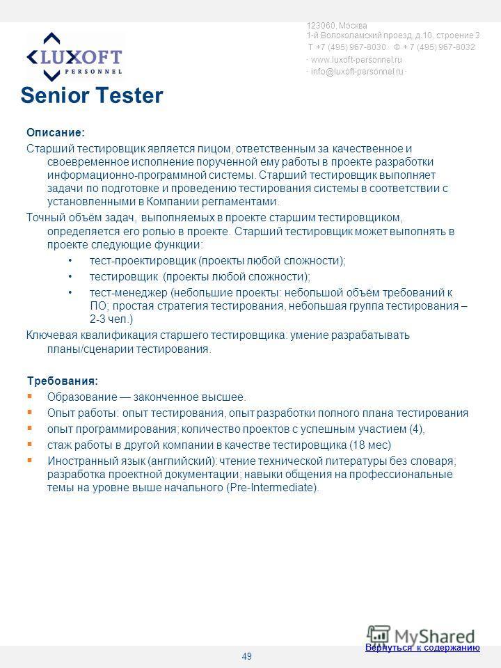 49 Senior Tester Описание: Старший тестировщик является лицом, ответственным за качественное и своевременное исполнение порученной ему работы в проекте разработки информационно-программной системы. Старший тестировщик выполняет задачи по подготовке и