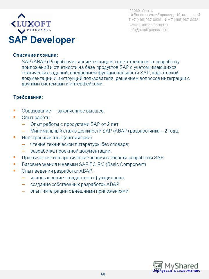 60 SAP Developer Описание позиции: SAP (ABAP) Разработчик является лицом, ответственным за разработку приложений и отчетности на базе продуктов SAP с учетом имеющихся технических заданий, внедрением функциональности SAP, подготовкой документации и ин