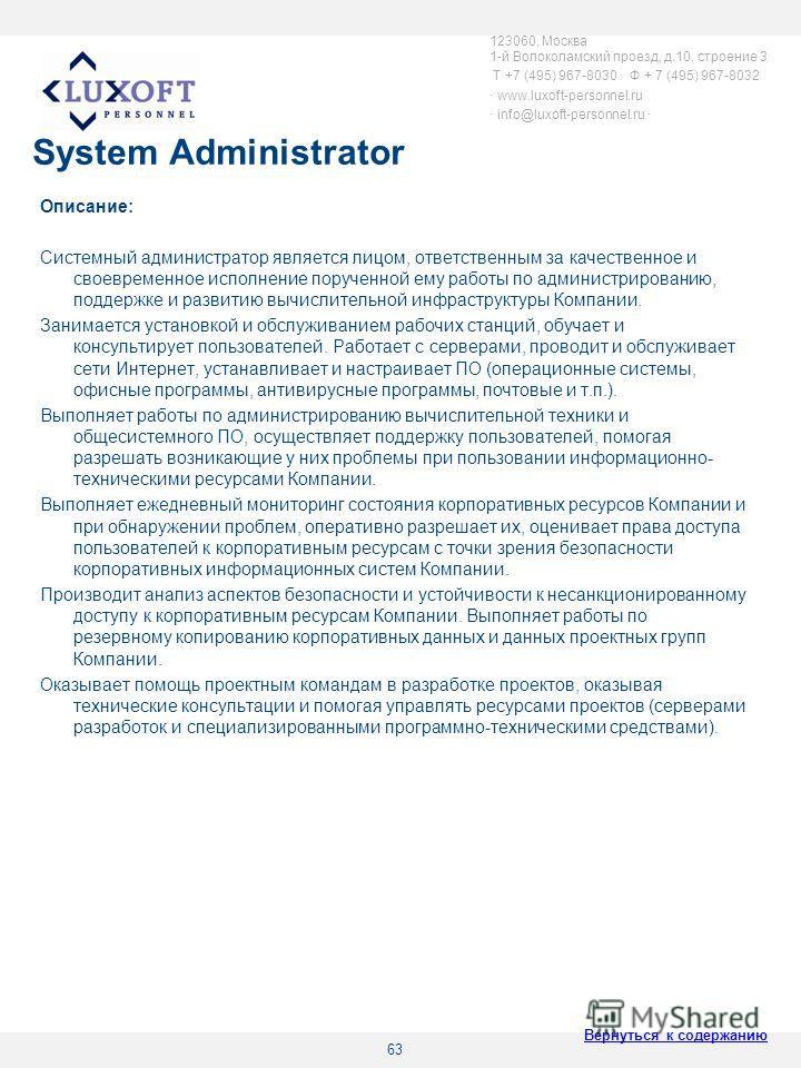 63 System Administrator Описание: Системный администратор является лицом, ответственным за качественное и своевременное исполнение порученной ему работы по администрированию, поддержке и развитию вычислительной инфраструктуры Компании. Занимается уст