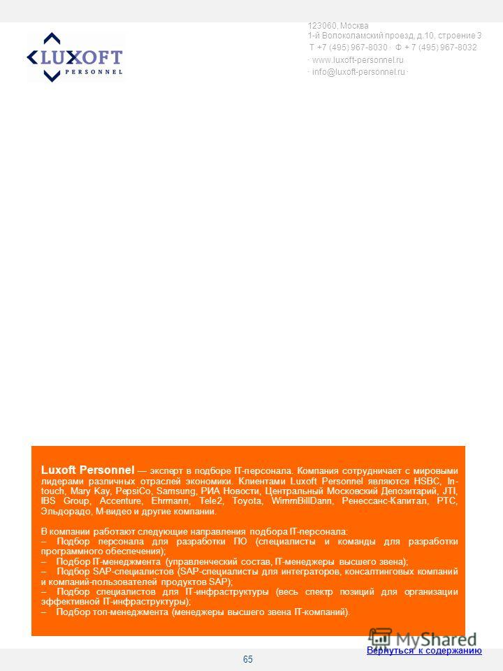 65 Luxoft Personnel эксперт в подборе IT-персонала. Компания сотрудничает с мировыми лидерами различных отраслей экономики. Клиентами Luxoft Personnel являются HSBC, In- touch, Mary Kay, PepsiCo, Samsung, РИА Новости, Центральный Московский Депозитар